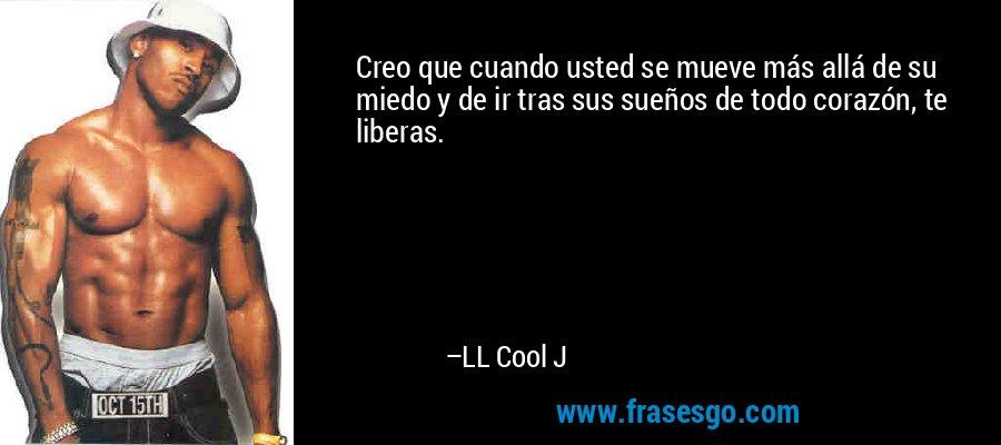 Creo que cuando usted se mueve más allá de su miedo y de ir tras sus sueños de todo corazón, te liberas. – LL Cool J
