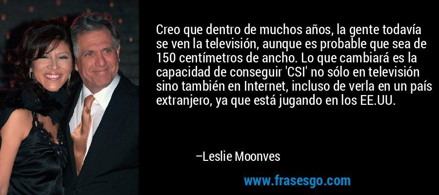 Creo que dentro de muchos años, la gente todavía se ven la televisión, aunque es probable que sea de 150 centímetros de ancho. Lo que cambiará es la capacidad de conseguir 'CSI' no sólo en televisión sino también en Internet, incluso de verla en un país extranjero, ya que está jugando en los EE.UU. – Leslie Moonves