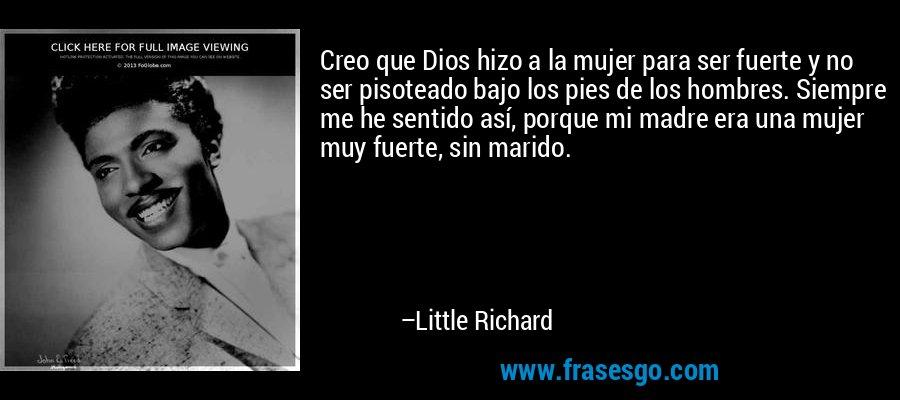 Creo que Dios hizo a la mujer para ser fuerte y no ser pisoteado bajo los pies de los hombres. Siempre me he sentido así, porque mi madre era una mujer muy fuerte, sin marido. – Little Richard