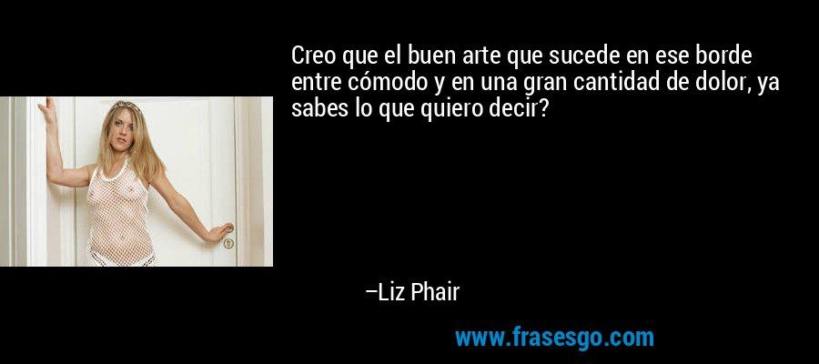Creo que el buen arte que sucede en ese borde entre cómodo y en una gran cantidad de dolor, ya sabes lo que quiero decir? – Liz Phair