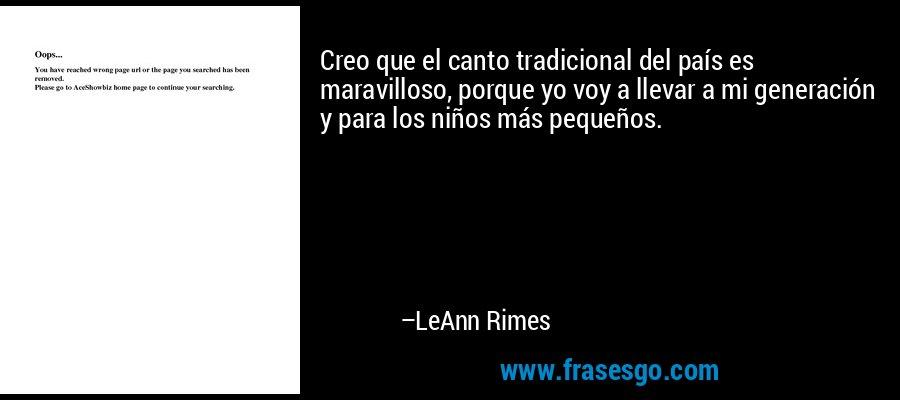 Creo que el canto tradicional del país es maravilloso, porque yo voy a llevar a mi generación y para los niños más pequeños. – LeAnn Rimes