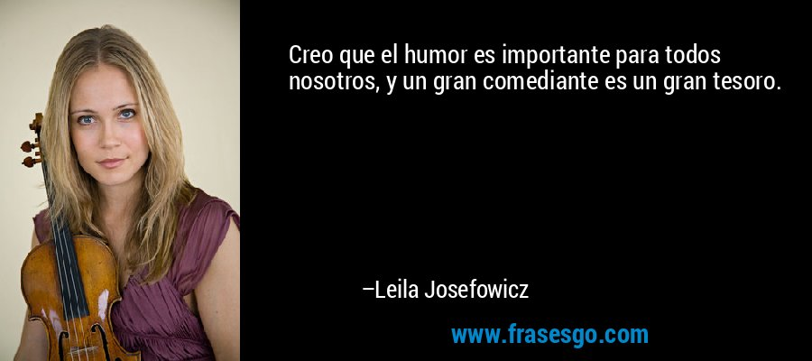 Creo que el humor es importante para todos nosotros, y un gran comediante es un gran tesoro. – Leila Josefowicz