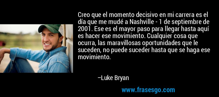 Creo que el momento decisivo en mi carrera es el día que me mudé a Nashville - 1 de septiembre de 2001. Ese es el mayor paso para llegar hasta aquí es hacer ese movimiento. Cualquier cosa que ocurra, las maravillosas oportunidades que le suceden, no puede suceder hasta que se haga ese movimiento. – Luke Bryan