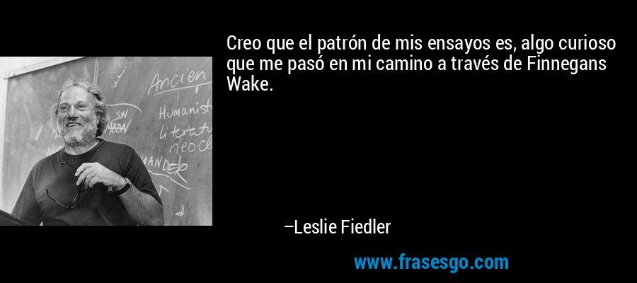 Creo que el patrón de mis ensayos es, algo curioso que me pasó en mi camino a través de Finnegans Wake. – Leslie Fiedler