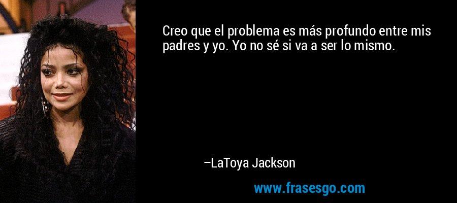 Creo que el problema es más profundo entre mis padres y yo. Yo no sé si va a ser lo mismo. – LaToya Jackson