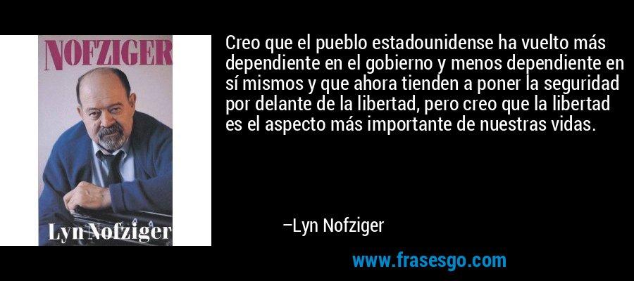 Creo que el pueblo estadounidense ha vuelto más dependiente en el gobierno y menos dependiente en sí mismos y que ahora tienden a poner la seguridad por delante de la libertad, pero creo que la libertad es el aspecto más importante de nuestras vidas. – Lyn Nofziger