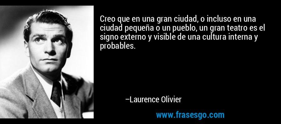 Creo que en una gran ciudad, o incluso en una ciudad pequeña o un pueblo, un gran teatro es el signo externo y visible de una cultura interna y probables. – Laurence Olivier
