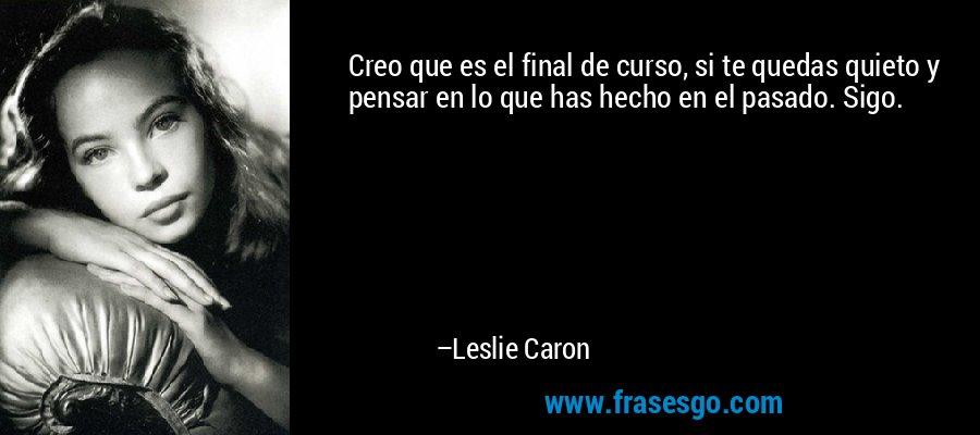 Creo que es el final de curso, si te quedas quieto y pensar en lo que has hecho en el pasado. Sigo. – Leslie Caron