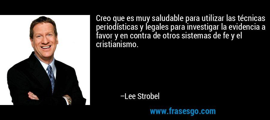 Creo que es muy saludable para utilizar las técnicas periodísticas y legales para investigar la evidencia a favor y en contra de otros sistemas de fe y el cristianismo. – Lee Strobel