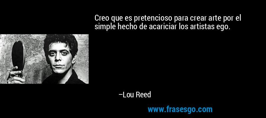 Creo que es pretencioso para crear arte por el simple hecho de acariciar los artistas ego. – Lou Reed