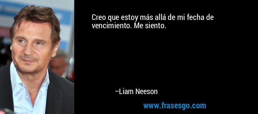 Creo que estoy más allá de mi fecha de vencimiento. Me siento. – Liam Neeson