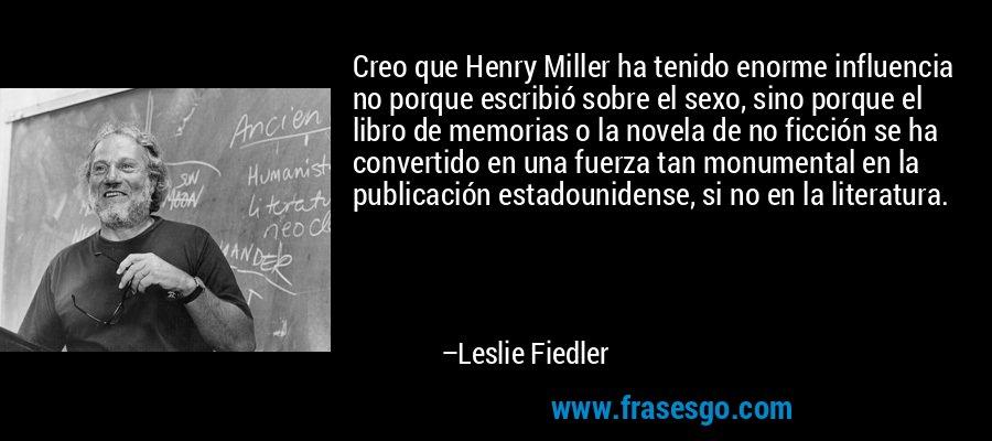 Creo que Henry Miller ha tenido enorme influencia no porque escribió sobre el sexo, sino porque el libro de memorias o la novela de no ficción se ha convertido en una fuerza tan monumental en la publicación estadounidense, si no en la literatura. – Leslie Fiedler
