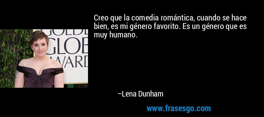 Creo que la comedia romántica, cuando se hace bien, es mi género favorito. Es un género que es muy humano. – Lena Dunham
