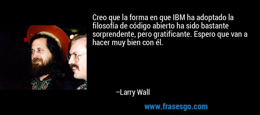 Creo que la forma en que IBM ha adoptado la filosofía de código abierto ha sido bastante sorprendente, pero gratificante. Espero que van a hacer muy bien con él. – Larry Wall