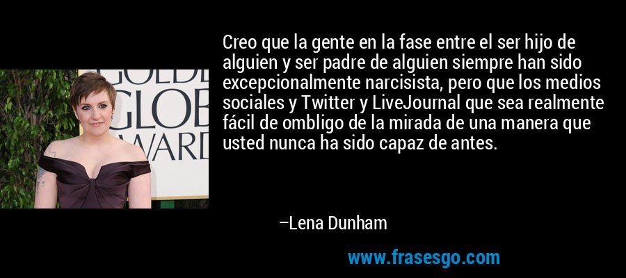 Creo que la gente en la fase entre el ser hijo de alguien y ser padre de alguien siempre han sido excepcionalmente narcisista, pero que los medios sociales y Twitter y LiveJournal que sea realmente fácil de ombligo de la mirada de una manera que usted nunca ha sido capaz de antes. – Lena Dunham
