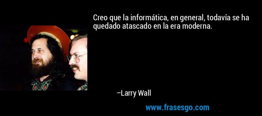 Creo que la informática, en general, todavía se ha quedado atascado en la era moderna. – Larry Wall