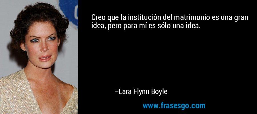 Creo que la institución del matrimonio es una gran idea, pero para mí es sólo una idea. – Lara Flynn Boyle