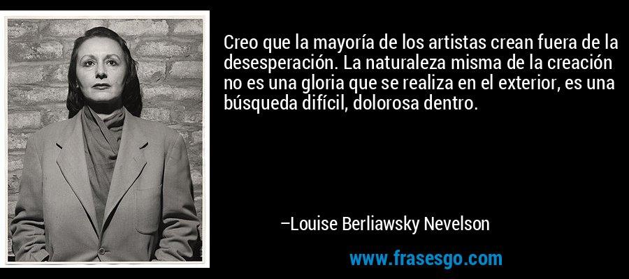 Creo que la mayoría de los artistas crean fuera de la desesperación. La naturaleza misma de la creación no es una gloria que se realiza en el exterior, es una búsqueda difícil, dolorosa dentro. – Louise Berliawsky Nevelson