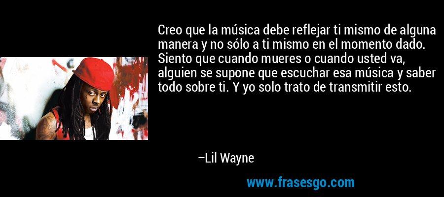 Creo que la música debe reflejar ti mismo de alguna manera y no sólo a ti mismo en el momento dado. Siento que cuando mueres o cuando usted va, alguien se supone que escuchar esa música y saber todo sobre ti. Y yo solo trato de transmitir esto. – Lil Wayne