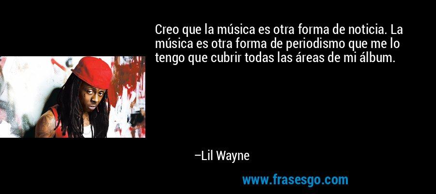 Creo que la música es otra forma de noticia. La música es otra forma de periodismo que me lo tengo que cubrir todas las áreas de mi álbum. – Lil Wayne
