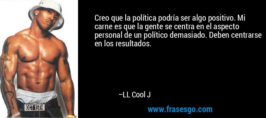 Creo que la política podría ser algo positivo. Mi carne es que la gente se centra en el aspecto personal de un político demasiado. Deben centrarse en los resultados. – LL Cool J