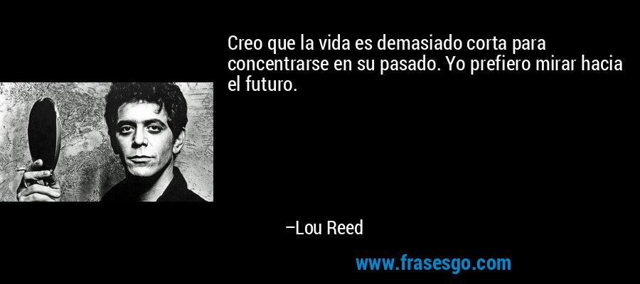 Creo que la vida es demasiado corta para concentrarse en su pasado. Yo prefiero mirar hacia el futuro. – Lou Reed