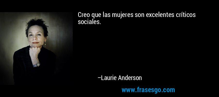 Creo que las mujeres son excelentes críticos sociales. – Laurie Anderson