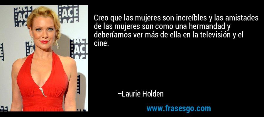 Creo que las mujeres son increíbles y las amistades de las mujeres son como una hermandad y deberíamos ver más de ella en la televisión y el cine. – Laurie Holden