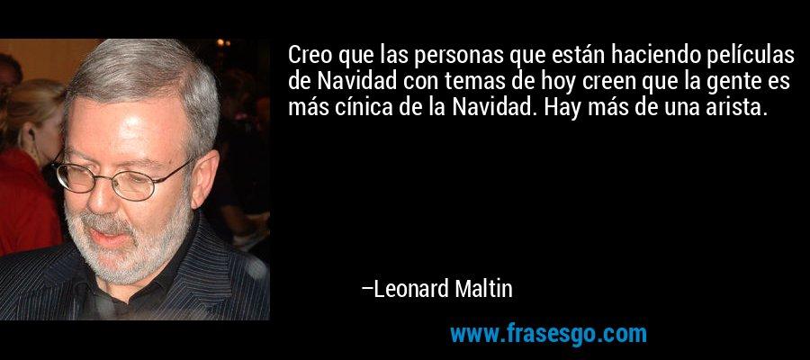Creo que las personas que están haciendo películas de Navidad con temas de hoy creen que la gente es más cínica de la Navidad. Hay más de una arista. – Leonard Maltin