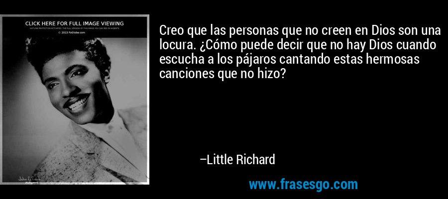 Creo que las personas que no creen en Dios son una locura. ¿Cómo puede decir que no hay Dios cuando escucha a los pájaros cantando estas hermosas canciones que no hizo? – Little Richard