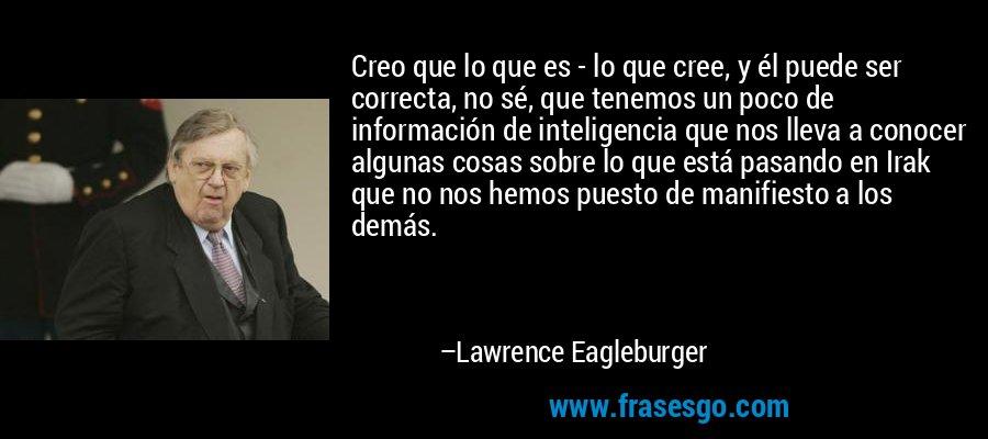 Creo que lo que es - lo que cree, y él puede ser correcta, no sé, que tenemos un poco de información de inteligencia que nos lleva a conocer algunas cosas sobre lo que está pasando en Irak que no nos hemos puesto de manifiesto a los demás. – Lawrence Eagleburger