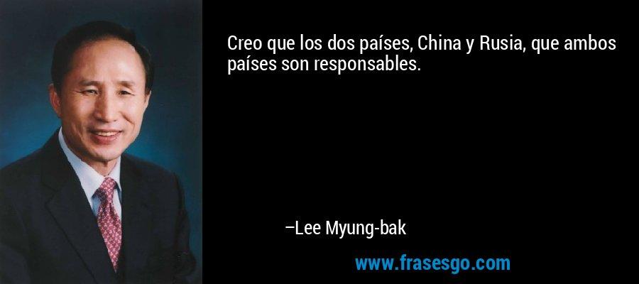 Creo que los dos países, China y Rusia, que ambos países son responsables. – Lee Myung-bak