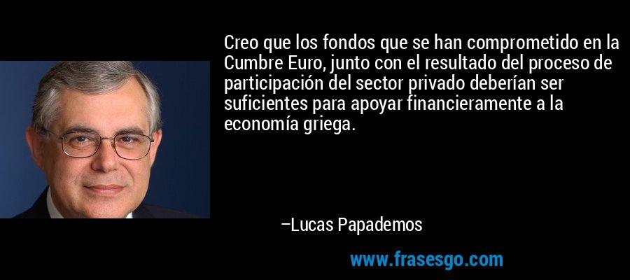 Creo que los fondos que se han comprometido en la Cumbre Euro, junto con el resultado del proceso de participación del sector privado deberían ser suficientes para apoyar financieramente a la economía griega. – Lucas Papademos