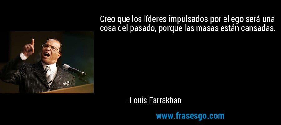 Creo que los líderes impulsados por el ego será una cosa del pasado, porque las masas están cansadas. – Louis Farrakhan