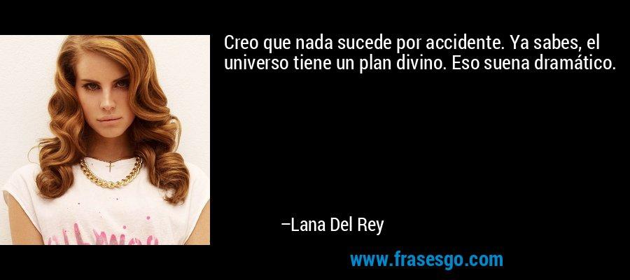 Creo que nada sucede por accidente. Ya sabes, el universo tiene un plan divino. Eso suena dramático. – Lana Del Rey