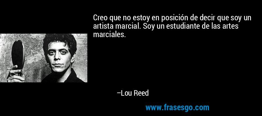 Creo que no estoy en posición de decir que soy un artista marcial. Soy un estudiante de las artes marciales. – Lou Reed