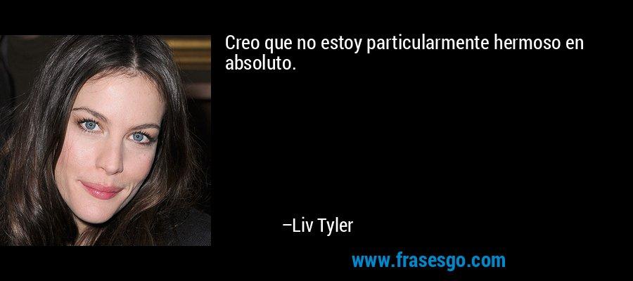 Creo que no estoy particularmente hermoso en absoluto. – Liv Tyler
