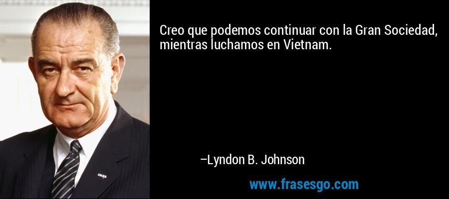 Creo que podemos continuar con la Gran Sociedad, mientras luchamos en Vietnam. – Lyndon B. Johnson