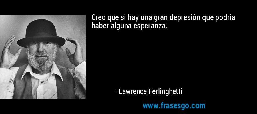 Creo que si hay una gran depresión que podría haber alguna esperanza. – Lawrence Ferlinghetti