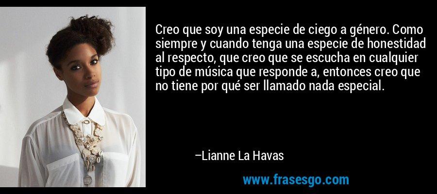 Creo que soy una especie de ciego a género. Como siempre y cuando tenga una especie de honestidad al respecto, que creo que se escucha en cualquier tipo de música que responde a, entonces creo que no tiene por qué ser llamado nada especial. – Lianne La Havas