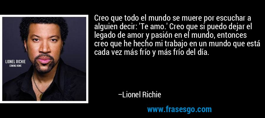 Creo que todo el mundo se muere por escuchar a alguien decir: 'Te amo.' Creo que si puedo dejar el legado de amor y pasión en el mundo, entonces creo que he hecho mi trabajo en un mundo que está cada vez más frío y más frío del día. – Lionel Richie