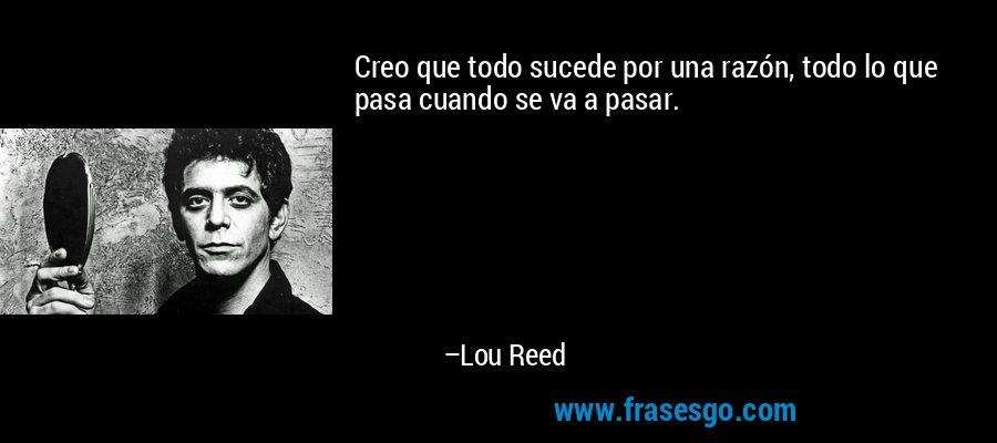 Creo que todo sucede por una razón, todo lo que pasa cuando se va a pasar. – Lou Reed