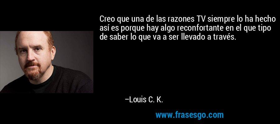 Creo que una de las razones TV siempre lo ha hecho así es porque hay algo reconfortante en el que tipo de saber lo que va a ser llevado a través. – Louis C. K.