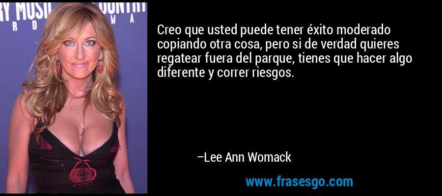 Creo que usted puede tener éxito moderado copiando otra cosa, pero si de verdad quieres regatear fuera del parque, tienes que hacer algo diferente y correr riesgos. – Lee Ann Womack