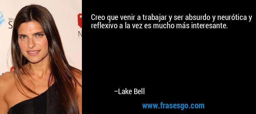 Creo que venir a trabajar y ser absurdo y neurótica y reflexivo a la vez es mucho más interesante. – Lake Bell