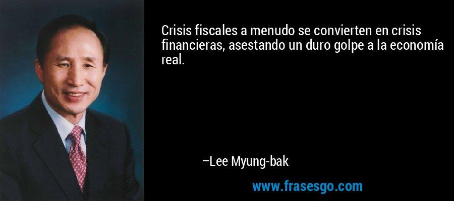 Crisis fiscales a menudo se convierten en crisis financieras, asestando un duro golpe a la economía real. – Lee Myung-bak