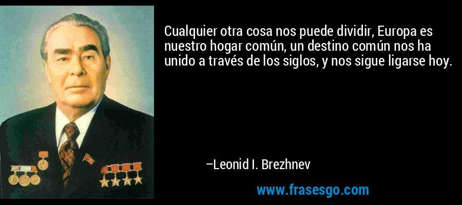 Cualquier otra cosa nos puede dividir, Europa es nuestro hogar común, un destino común nos ha unido a través de los siglos, y nos sigue ligarse hoy. – Leonid I. Brezhnev