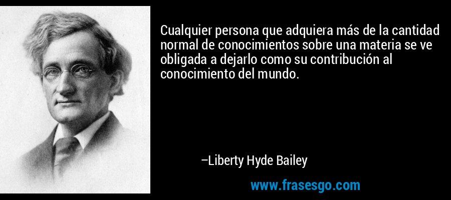 Cualquier persona que adquiera más de la cantidad normal de conocimientos sobre una materia se ve obligada a dejarlo como su contribución al conocimiento del mundo. – Liberty Hyde Bailey