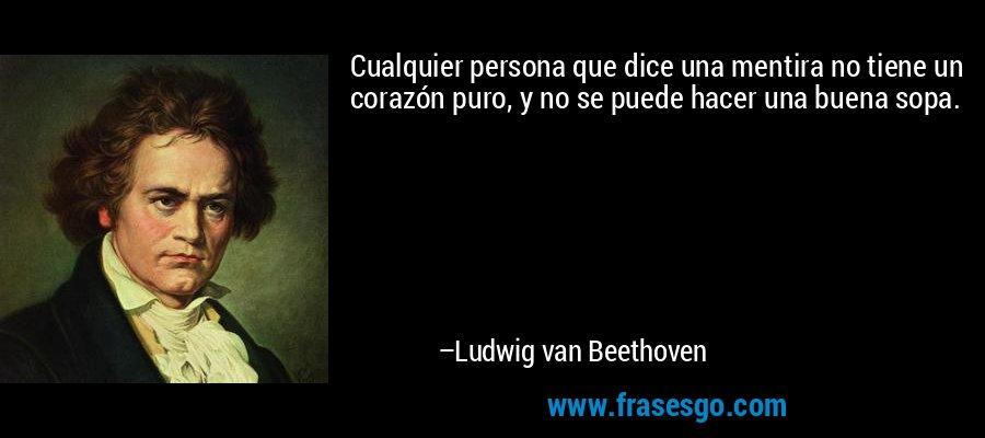 Cualquier persona que dice una mentira no tiene un corazón puro, y no se puede hacer una buena sopa. – Ludwig van Beethoven