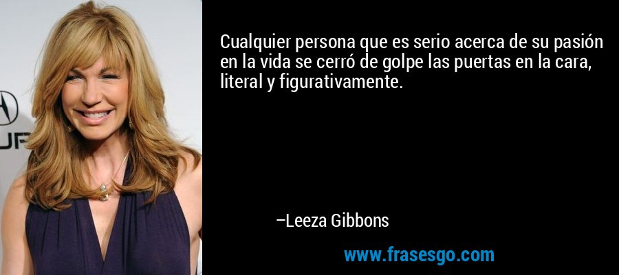 Cualquier persona que es serio acerca de su pasión en la vida se cerró de golpe las puertas en la cara, literal y figurativamente. – Leeza Gibbons